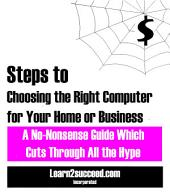 Steps to Choosing the Right Computer for Your Home or Business: A No-Nonsense Guide Which Cuts through All the Hype