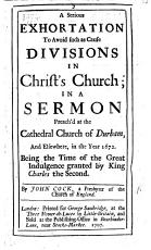 A Serious Exhortation to avoid such as cause Divisions in Christ s Church  in a sermon preach d at the Cathedral Church of Durham     in the year 1672  Being the time of the Great Indulgence granted by King Charles the Second PDF