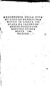 Xenophonte Della vita di Cyro Re de Persi tradotto in lingua toscana da Iacopo di messer Poggio fiorentino nuouamente impresso