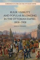Ruler Visibility and Popular Belonging in the Ottoman Empire  1808 1908 PDF