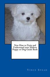 New How to Train and Understand Your Maltese Puppy Or Dog Guide Book