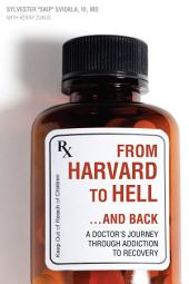 From Harvard to Hell...and Back: A Doctor s Journey through Addiction to Recovery