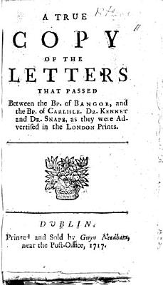 A true copy of the letters that passed between the Bp  of Bangor and the Bishop of Carlisle  Dr  Kennet and Dr  Snape  as they were advertised in the London Prints  MS  notes PDF