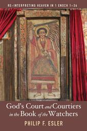 God's Court and Courtiers in the Book of the Watchers: Re-Interpreting Heaven in 1 Enoch 1-36