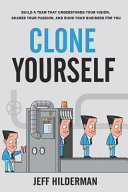 Clone Yourself  Build a Team that Understands Your Vision  Shares Your Passion  and Runs Your Business For You