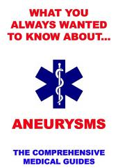 What You Always Wanted To Know About Aneurysms (The Comprehensive Medical Guides)