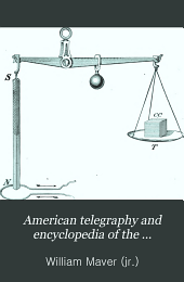 American telegraphy and encyclopedia of the telegraph: systems, apparatus, operation: Embracing electrical testing; primary and storage batteries; dynamo machines; Morse, duplex, quadruplex, multiplex, submarine, automatic, and wireless telegraphy; burglar-alarm, fire-alarm, and police-alarm telegraphy; printing telegraphy; military and naval signaling; railway block systems; telegraph wire, cables, and conduits; etc