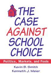 The Case Against School Choice: Politics, Markets and Fools: Politics, Markets and Fools