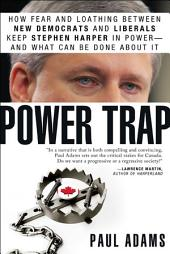 Power Trap: How fear and loathing between New Democrats and Liberals keep Stephen Harper in power--and what can be done about it