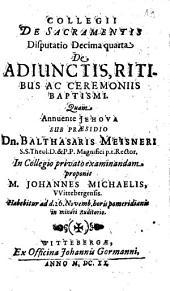 Collegii De Sacramentis Disputatio ...: De Adiunctis, Ritibus Ac Ceremoniis Baptismi. Decima quarta, Volume 14