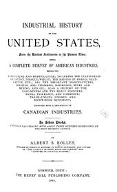 Industrial History of the United States: From the Earliest Settlements to the Present Time: Being a Complete Survey of American Industries ... Together with a Description of Canadian Industries ...