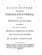 A Plain Method of Determining the Parallax of Venus: By Her Transit Over the Sun: and from Thence, by Analogy, the Parallex and Distance of the Sun, and of All the Rest of the Planets. By James Ferguson, Volume 3