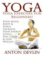 Yoga: Yoga Exercises for Beginners:Yoga Mind, Body & Spirit, Increase Your Energy Levels, Feel Great & Loose Weight