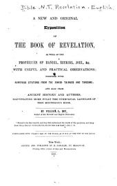 A New and Original Exposition of the Book of Revelation: As Well as the Prophecies of Daniel, Ezekiel, Joel, &c. with Useful, and Practical Observations : Together with Numerous Citations from the Jewish Talmuds and Targums; and Also from Ancient History and Authors, Illustrating More Fully the Symbolical Language of this Mysterious Book