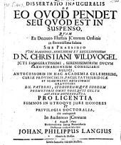 Dissertati Inauguralis De Eo Qvod Pendet Seu Qvod Est In Suspenso ... Sub Praesidio ... Dn. Christiani Wildvogel
