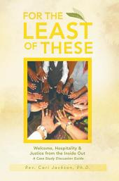 For the Least of These: Welcome, Hospitality & Justice from the Inside Out A Case Study Discussion Guide