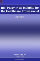 Bell Palsy: New Insights for the Healthcare Professional: 2012 Edition: ScholarlyPaper