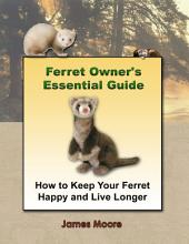 Ferret Owner's Essential Guide: How to Keep Your Ferret Happy and Live Longer