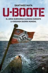 U-BOOTE: El Arma Submarina Alemana durante la Segunda Guerra Mundial