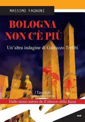 Bologna non c'è più. Un'altra indagine di Galeazzo Trebbi