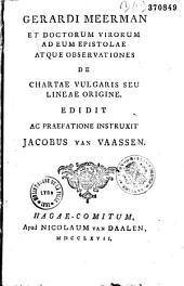 Gerardi Meerman et doctorum virorum ad eum Epistolae atque observationes de chartae vulgaris seu lineae origine