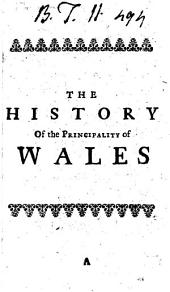 The History of the Principality of Wales: In Three Parts. Containing, I. A Brief Account of the Ancient Kings and Princes of Britain and Wales, ... II. Remarks Upon the Lives of All the Princes of Wales, of the Royal Families of England, from King Edward I. to Charles II. ... III. Remarkable Observations on the Most Memorable Persons and Places in Wales, ... By Robert Burton
