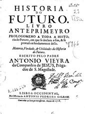Historia do futuro: livro anteprimeyro, prologomeno a toda a historia do futuro, em que se declara o fim & se provao os fundamentos della...