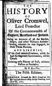 The History of Oliver Cromwel: being an impartial account of all the battles, sieges, and other military atchievements wherein he was ingaged in England, Scotland and Ireland and likewise of his civil administrations ... By R. B. i.e. Nathaniel Crouch