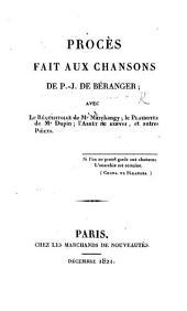 Procès fait aux Chansons de P. J. de Béranger; avec le réquisitoire de Me Marchangy; le plaidoyer de Me Dupin, etc