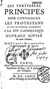 Les véritables principes pour convaincre les protestans et pour les ramener paisiblement à la foy catholique