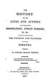 The History of the Lives and Action of the Most Famous Highwaymen, Street-robbers, &c. &c: To which is Added a Genuine Account of the Voyages and Plunders of the Noted Pirates
