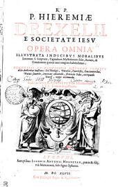 R.P. HIEREMIAE DREXELII, E SOCIETATE IESV OPERA OMNIA: ILLVSTRATA INDICIBVS MORALIBVS Locorum S. Scripturae, Capitalium Mysteriorum fidei, Rerum & Concionum quouis anni tempore habendarum; CONGESTIS ET COMPOSITIS METHODO PRORSVS aliis Auctoribus inusitata: Sed Theologis, Parochis, Catechistis, Concionatoribus, Pietati fouendae, Impietati amouendae, firmandae Fidei, extirpandae Haeresi, magis accomodae, Volumes 1-2