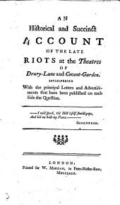 An Historical and Succinct Account of the late Riots at the Theatres of Drury-Lane and Covent-Garden. Interspersed with the principal letters and advertisements that have been published on each side the question