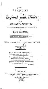 The Beauties of England and Wales, Or, Delineations, Topographical, Historical, and Descriptive, of Each County: Volume 5