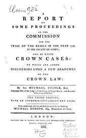 A Report of some proceedings on the commission for the trial of the rebels ... 1746 ... and of other crown cases: to which are added discourses upon a few branches of the crown law