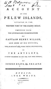 An Account of the Pelew Islands ... composed from the journals ... of Captain Henry Wilson, and some of his officers ... by G. Keate. [With plates and a map.]