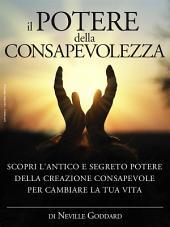 Il potere della consapevolezza - scopri l'antico e segreto potere della creazione consapevole per cambiare la tua vita