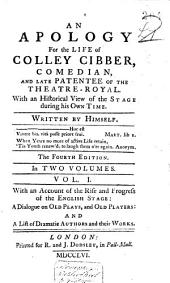 An Apology for the Life of Colley Cibber: Comedian, and Late Patentee of the Theatre-Royal. With an Historical View of the Stage During His Own Time. Written by Himself ... The Fourth Edition ... With an Account of the Rise and Progress of the English Stage: a Dialogue on Old Plays, and Old Players and a List of Dramatic Authors and Their Works
