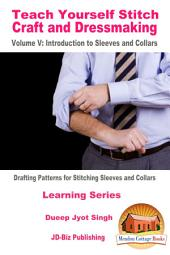 Teach Yourself Stitch Craft and Dressmaking Volume V: Introduction to Sleeves and Collars - Drafting Patterns for Stitching Sleeves and Collars