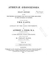 Athenæ Oxonienses: An Exact History of All the Writers and Bishops who Have Had Their Education in the University of Oxford. To which are Added, the Fasti Or Annals, of the Said University, Volume 2