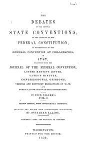 The Debates in the Several State Conventions on the Adoption of the Federal Constitution: As Recommended by the General Convention at Philadelphia in 1787. Together with the Journal of the Federal Convention, Luther Martin's Letter, Yates's Minutes, Congressional Opinions, Virginia and Kentucky Resolutions of '98-'99, and Other Illustrations of the Constitution, Book 1