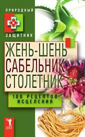Жень-шень, сабельник, столетник: 100 рецептов исцеления