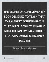 The Secret of Achievement: A Book Designed to Teach that the Highest Achievement is that which Results in Noble Manhood and Womanhood ... that Character is the Only Success