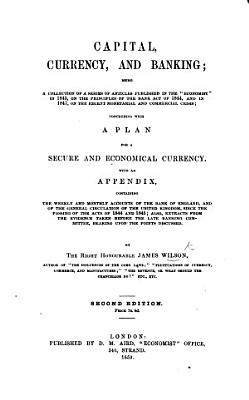 Capital  Currency  and Banking  being a collection of a series of articles published in the    Economist     in 1845  on the principles of the Bank Act of 1844  and in 1847  on the recent monetarial and commercial crisis     With an appendix     Second edition PDF
