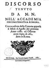 Discorso tenuto da N.N. nell'accademia Fisicomatematica romana. Con occasione della cometa apparsa il mese d'Agosto del presente anno 1682. ed osseruazione sopra di essa fatte in Roma