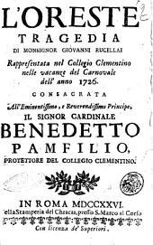 L'Oreste tragedia di monsignor Giovanni Rucellai rappresentata nel Collegio Clementino nelle vacanze del Carnovale dell'anno 1726. Consacrata all'eminentissimo, e reverendissimo principe, il signor cardinale Benedetto Pamfilio, protettore del Collegio Clementino