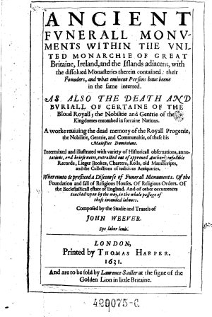 Ancient Fvnerall Monvments Within The Vnited Monarchie Of Great Britain  Ireland  and the Islands Adiacent  with the Dissolued Monasteries Therein Contained  Their Founders  and what Eminent Persons Haue Beene in the Same Interred     Composed by the Studie and Trauels of John Weever