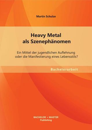 Heavy Metal als Szeneph  nomen  Ein Mittel der jugendlichen Auflehnung oder die Manifestierung eines Lebensstils  PDF
