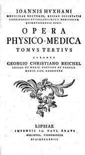 Ioannis Hvxhami Medicinae Doctoris, Regiae Societatis Londinensis et Collegii Regii Medicorvm Edimbvrgensis Socii Opera physico-medica: Tomvs tertivs, Volume 3