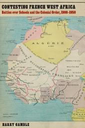Contesting French West Africa: Battles Over Schools and the Colonial Order, 1900-1950
